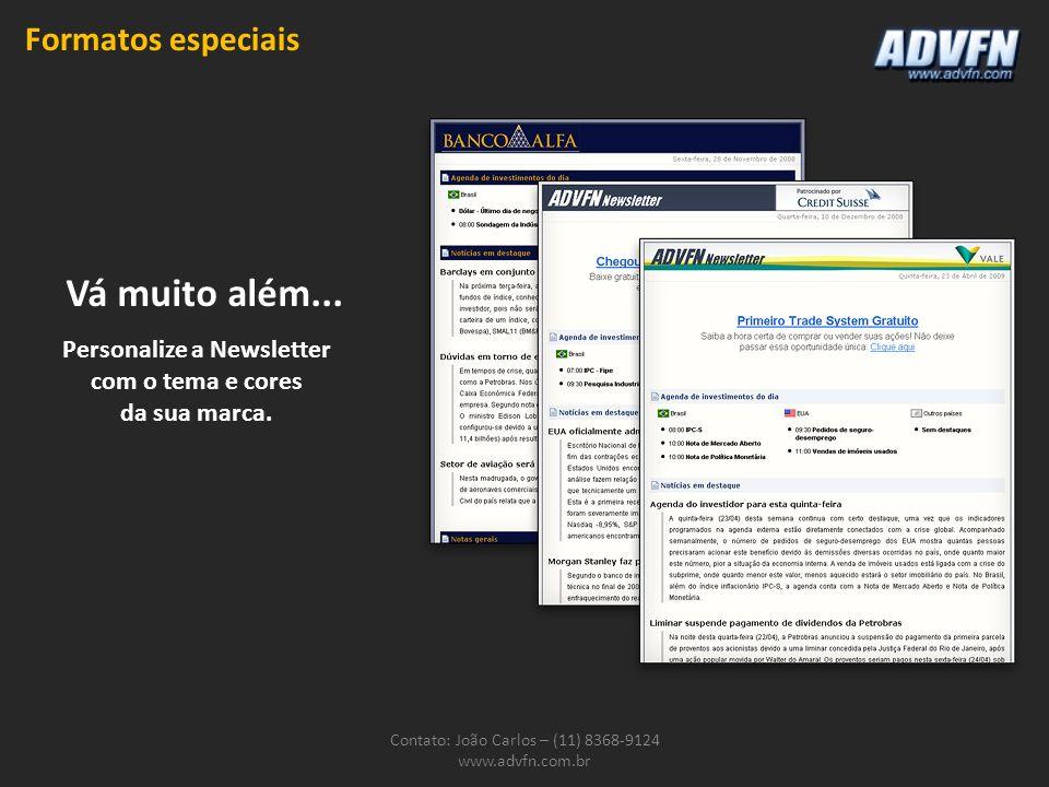 Contato: João Carlos – (11) 8368-9124 www.advfn.com.br Formatos especiais Personalize a Newsletter com o tema e cores da sua marca. Vá muito além...