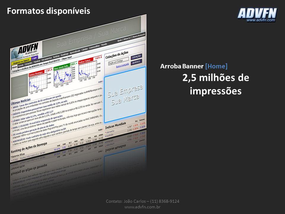 Formatos disponíveis Contato: João Carlos – (11) 8368-9124 www.advfn.com.br Arroba Banner [Home] 2,5 milhões de impressões