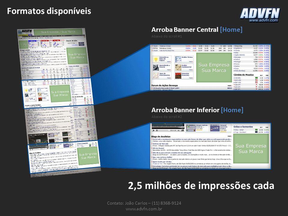 Formatos disponíveis Contato: João Carlos – (11) 8368-9124 www.advfn.com.br Arroba Banner Central [Home] Abaixo do scroll #1 Arroba Banner Inferior [H