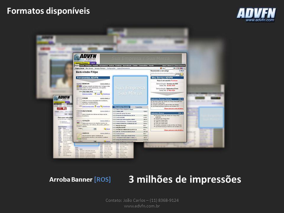 Formatos disponíveis Contato: João Carlos – (11) 8368-9124 www.advfn.com.br Arroba Banner [ROS] 3 milhões de impressões