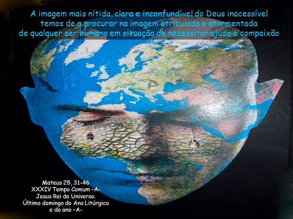 A imagem mais nítida, clara e inconfundível do Deus inacessível temos de a procurar na imagem atribulada e atormentada de qualquer ser humano em situação de necessitar ajuda e compaixão Mateus 25, 31-46 XXXIV Tempo Comum –A- Jesus Rei do Universo.