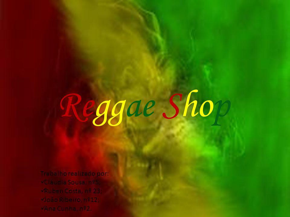 Reggae Shop Trabalho realizado por: Cláudia Sousa, nº5; Ruben Costa, nº 23; João Ribeiro, nº12; Ana Cunha, nº2.