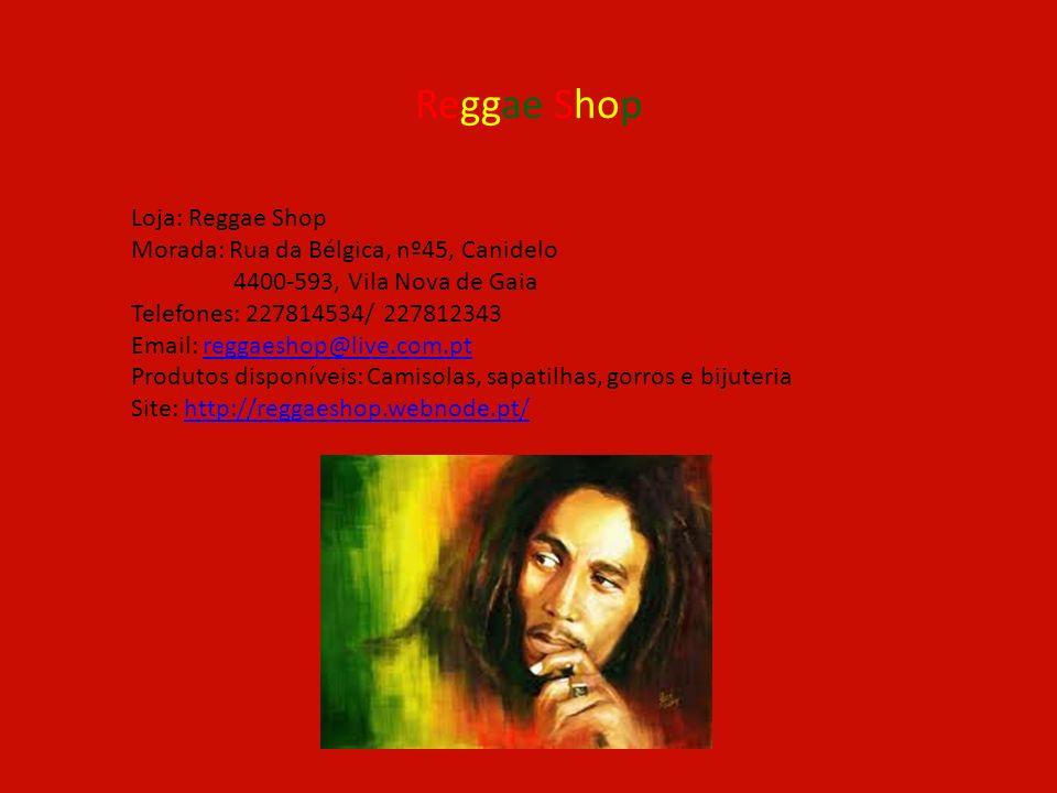 Reggae Shop Loja: Reggae Shop Morada: Rua da Bélgica, nº45, Canidelo 4400-593, Vila Nova de Gaia Telefones: 227814534/ 227812343 Email: reggaeshop@liv