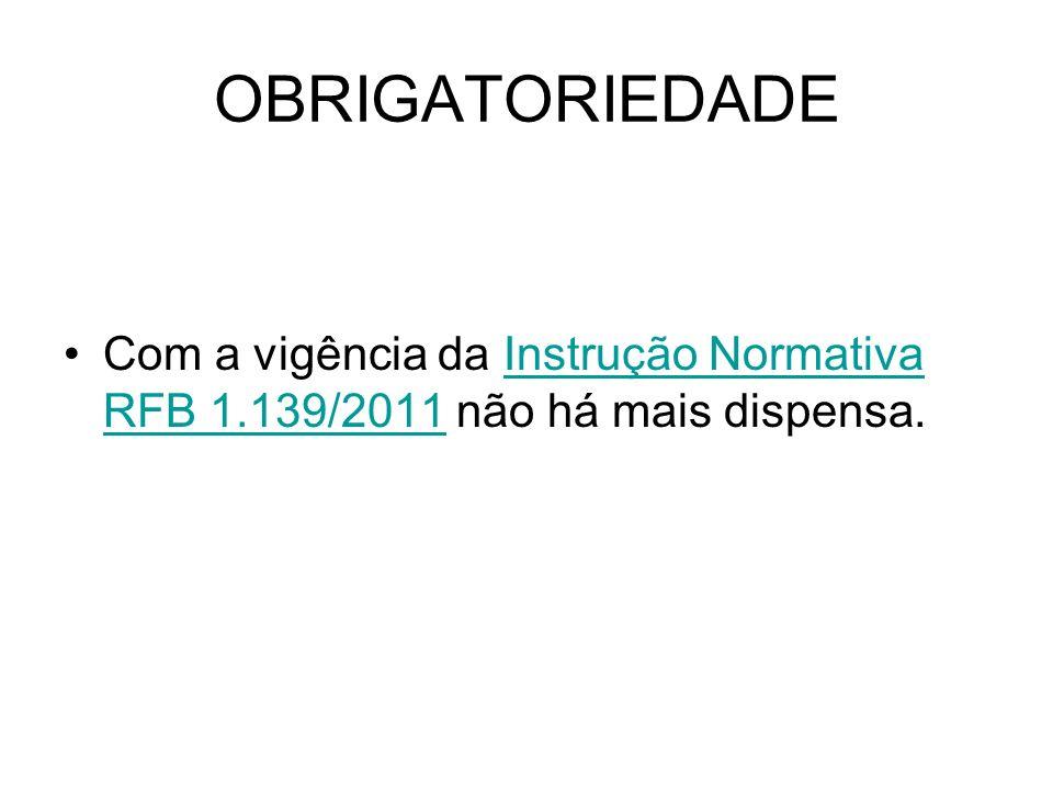 OBRIGATORIEDADE Com a vigência da Instrução Normativa RFB 1.139/2011 não há mais dispensa.Instrução Normativa RFB 1.139/2011