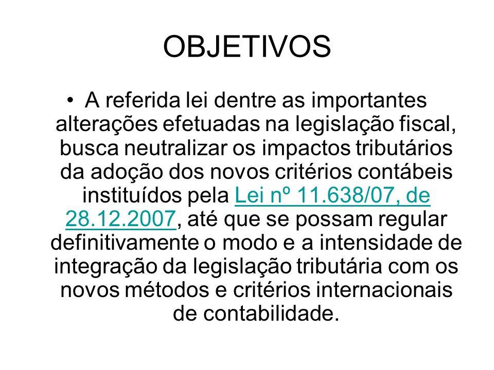 OBJETIVOS A referida lei dentre as importantes alterações efetuadas na legislação fiscal, busca neutralizar os impactos tributários da adoção dos novo