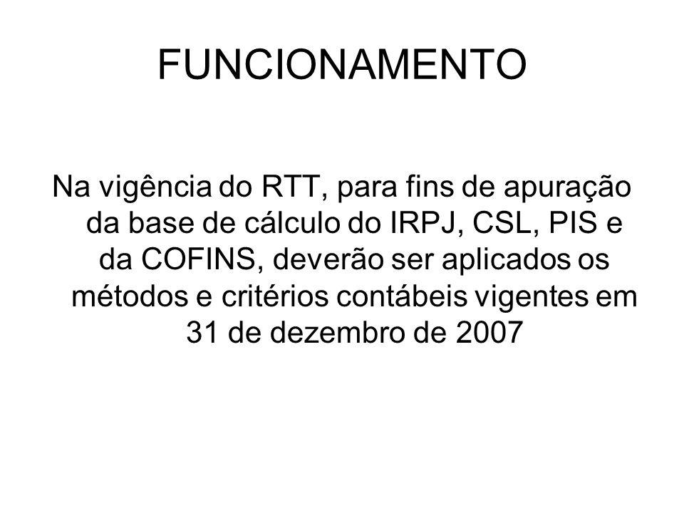 FUNCIONAMENTO Na vigência do RTT, para fins de apuração da base de cálculo do IRPJ, CSL, PIS e da COFINS, deverão ser aplicados os métodos e critérios