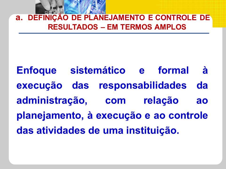 a. DEFINIÇÃO DE PLANEJAMENTO E CONTROLE DE RESULTADOS – EM TERMOS AMPLOS Enfoque sistemático e formal à execução das responsabilidades da administraçã