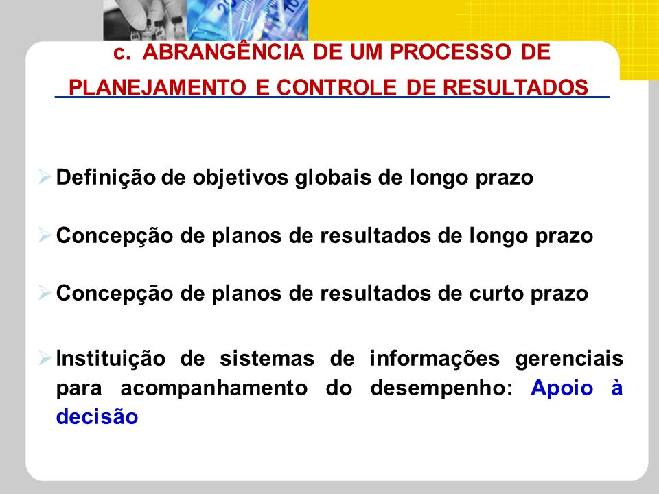 c. ABRANGÊNCIA DE UM PROCESSO DE PLANEJAMENTO E CONTROLE DE RESULTADOS Definição de objetivos globais de longo prazo Concepção de planos de resultados