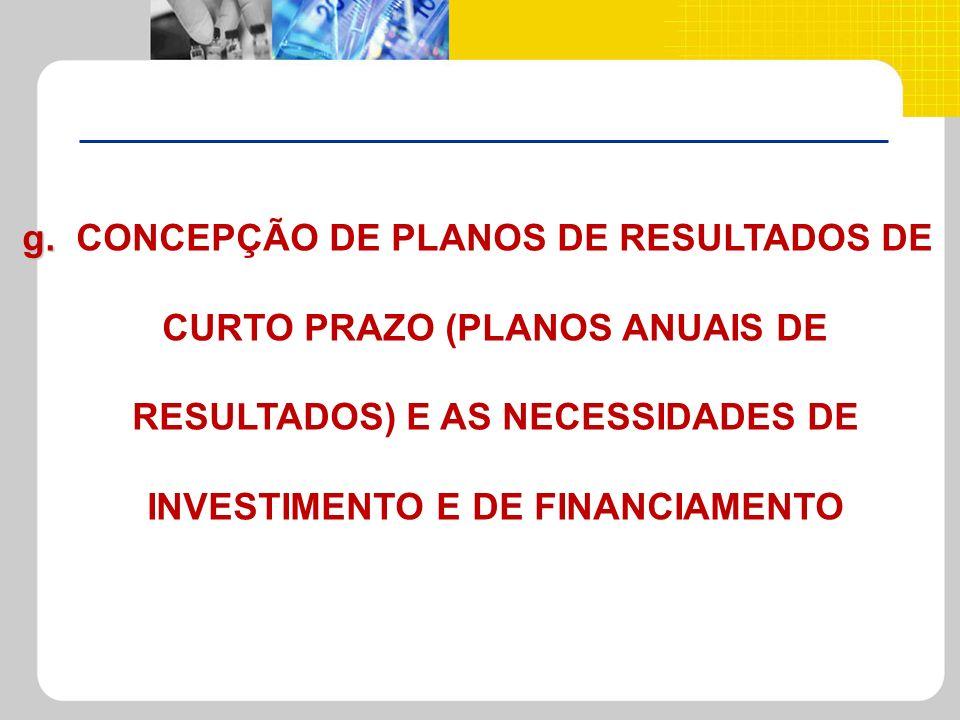 g. g. CONCEPÇÃO DE PLANOS DE RESULTADOS DE CURTO PRAZO (PLANOS ANUAIS DE RESULTADOS) E AS NECESSIDADES DE INVESTIMENTO E DE FINANCIAMENTO