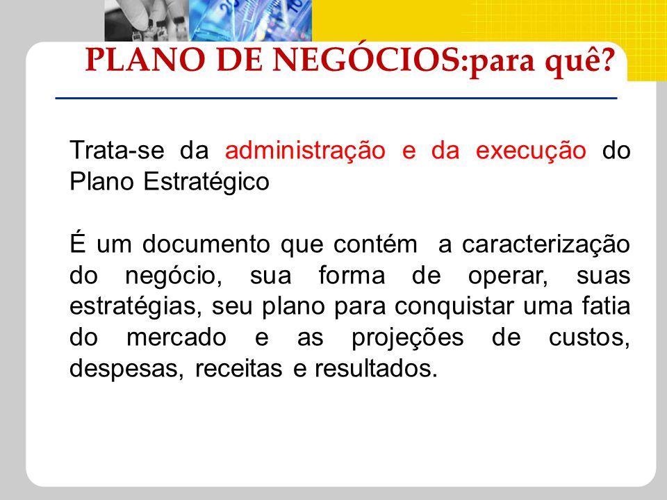 PLANO DE NEGÓCIOS:para quê? Trata-se da administração e da execução do Plano Estratégico É um documento que contém a caracterização do negócio, sua fo