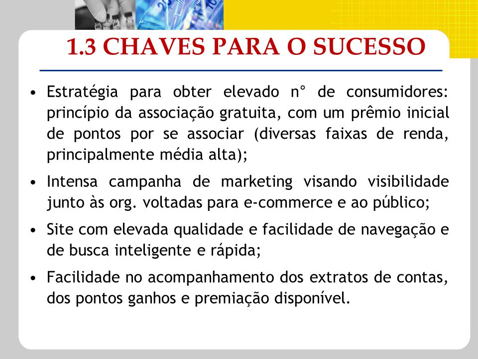 1.3 CHAVES PARA O SUCESSO Estratégia para obter elevado n° de consumidores: princípio da associação gratuita, com um prêmio inicial de pontos por se a