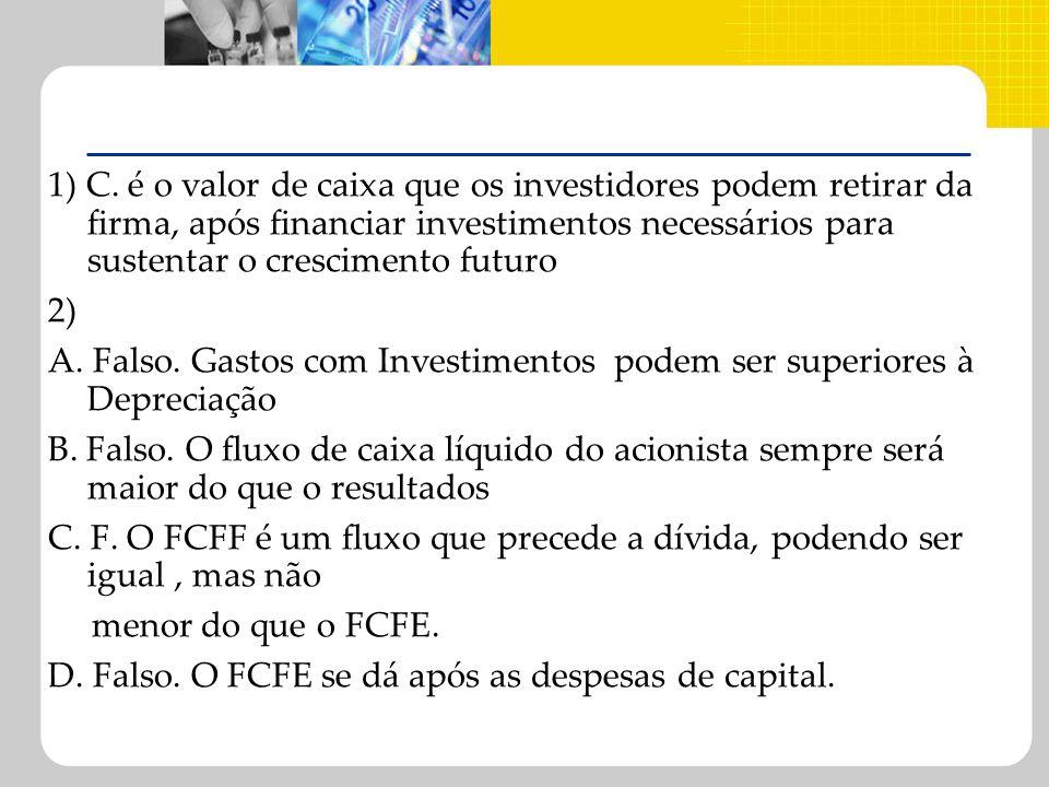 1) C. é o valor de caixa que os investidores podem retirar da firma, após financiar investimentos necessários para sustentar o crescimento futuro 2) A