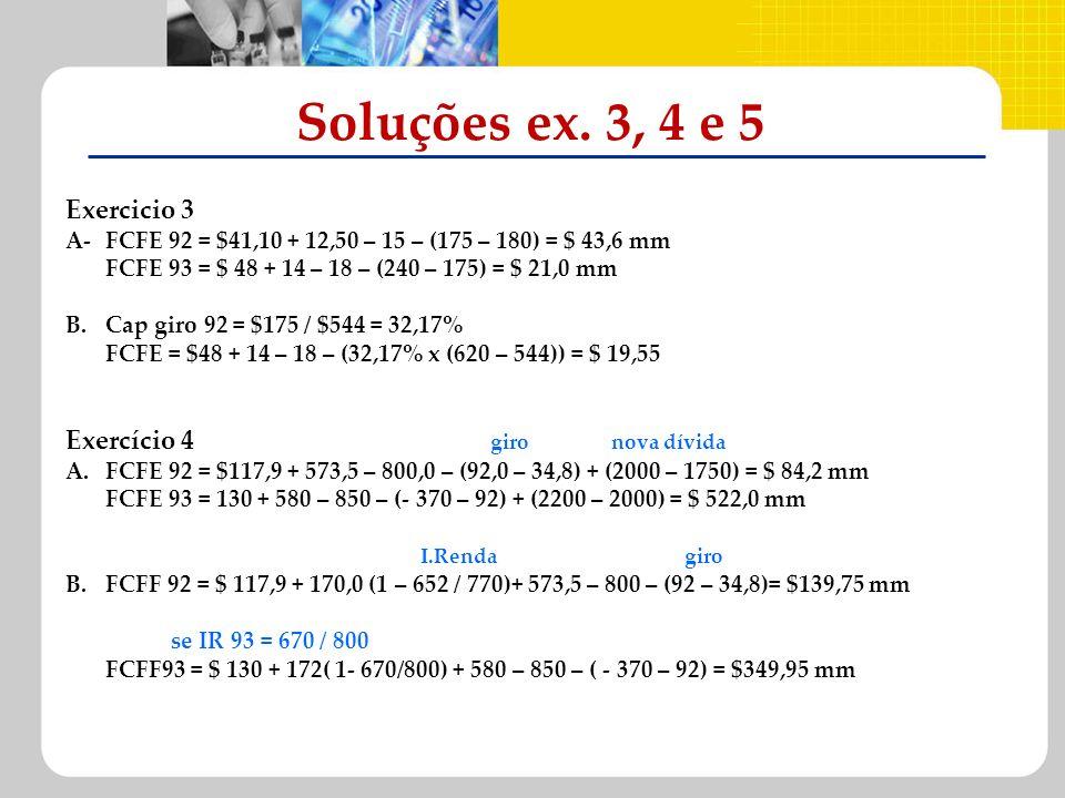 Exercicio 3 A-FCFE 92 = $41,10 + 12,50 – 15 – (175 – 180) = $ 43,6 mm FCFE 93 = $ 48 + 14 – 18 – (240 – 175) = $ 21,0 mm B.Cap giro 92 = $175 / $544 =