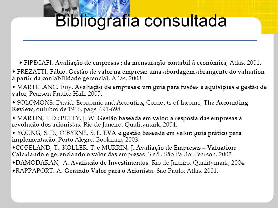 Bibliografia consultada FIPECAFI. Avaliação de empresas : da mensuração contábil à econômica, Atlas, 2001. FREZATTI, Fábio. Gestão de valor na empresa