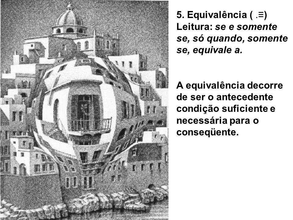 5. Equivalência (.) Leitura: se e somente se, só quando, somente se, equivale a. A equivalência decorre de ser o antecedente condição suficiente e nec
