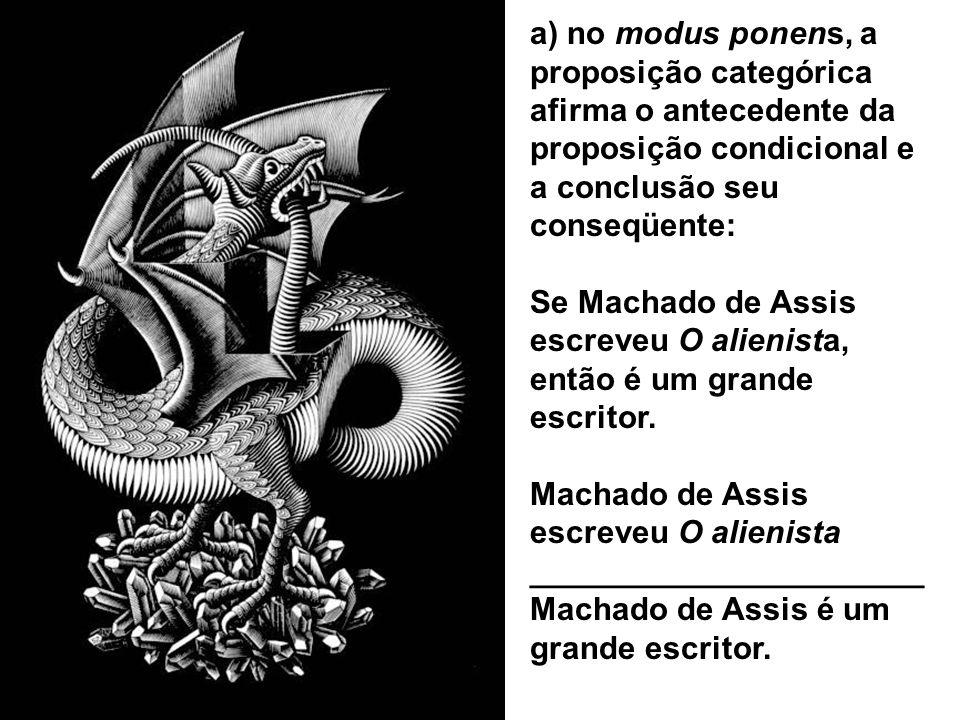 a) no modus ponens, a proposição categórica afirma o antecedente da proposição condicional e a conclusão seu conseqüente: Se Machado de Assis escreveu