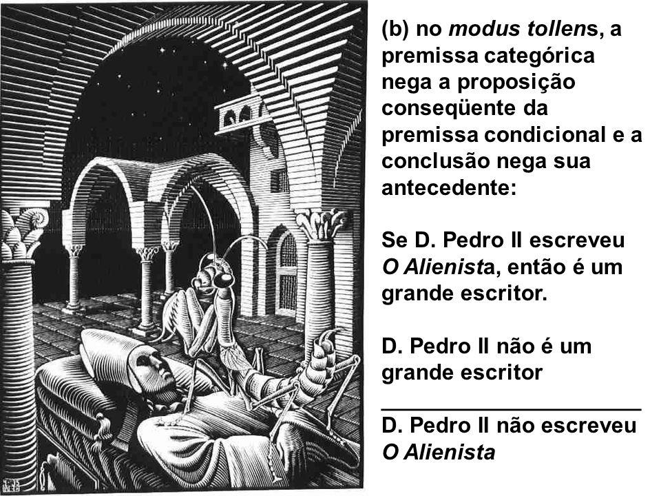 (b) no modus tollens, a premissa categórica nega a proposição conseqüente da premissa condicional e a conclusão nega sua antecedente: Se D. Pedro II e