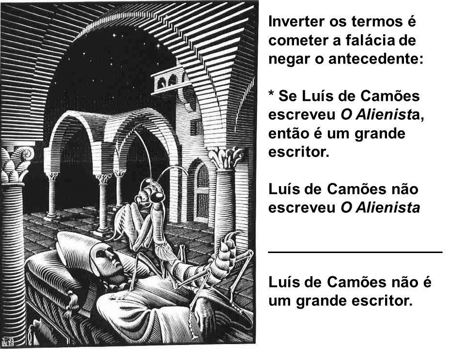 Inverter os termos é cometer a falácia de negar o antecedente: * Se Luís de Camões escreveu O Alienista, então é um grande escritor. Luís de Camões nã