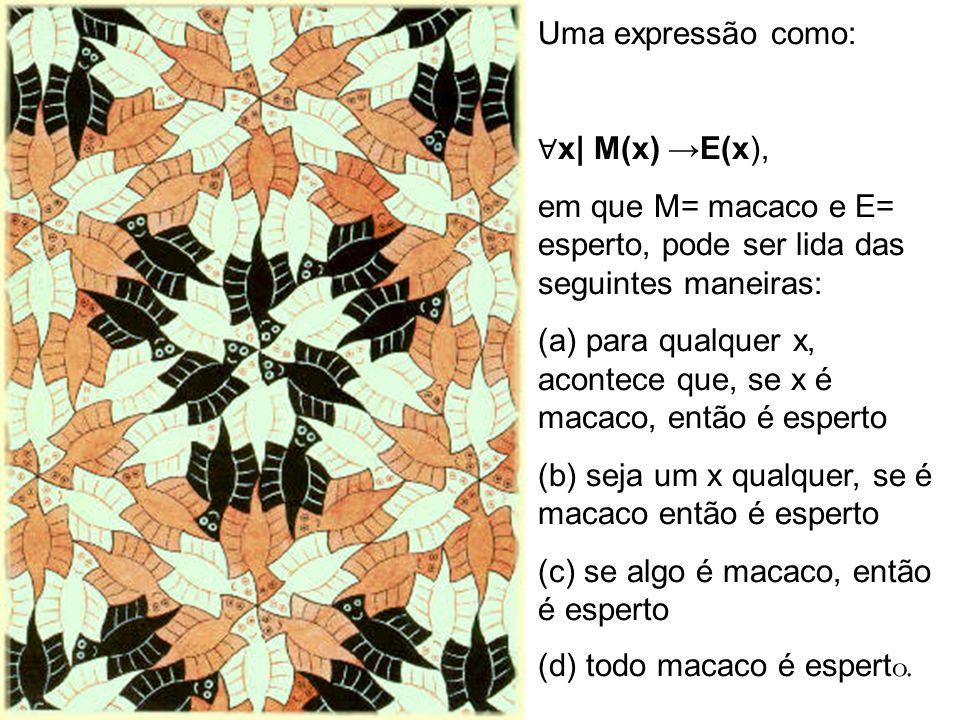 Uma expressão como: x| M(x) E(x), em que M= macaco e E= esperto, pode ser lida das seguintes maneiras: (a) para qualquer x, acontece que, se x é macac