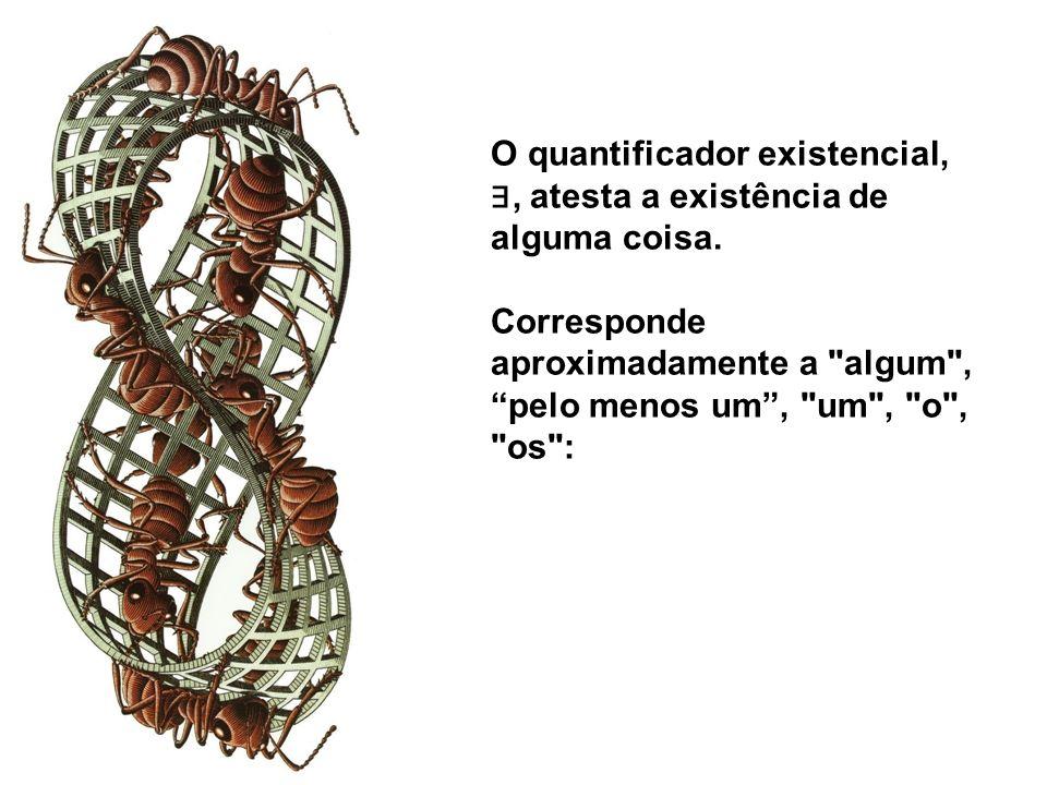 O quantificador existencial,, atesta a existência de alguma coisa. Corresponde aproximadamente a