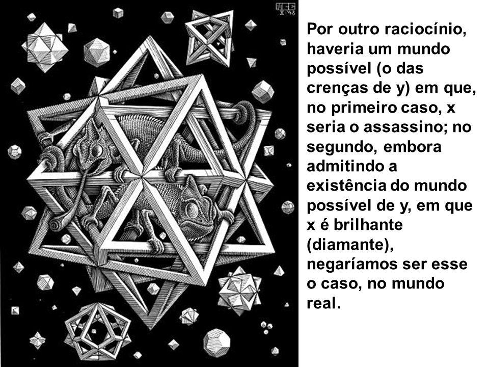 Por outro raciocínio, haveria um mundo possível (o das crenças de y) em que, no primeiro caso, x seria o assassino; no segundo, embora admitindo a exi