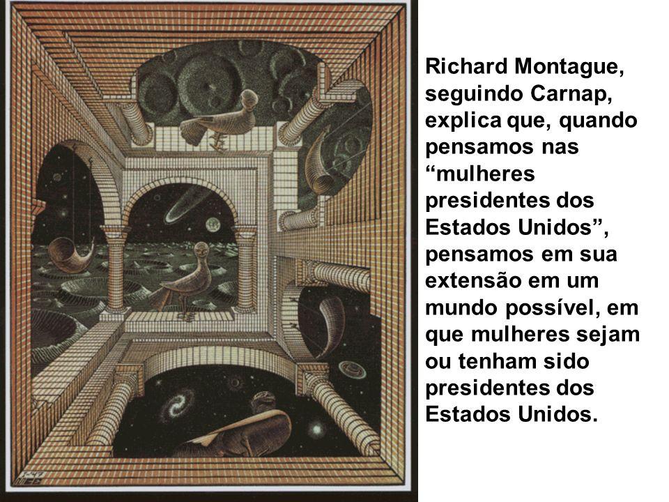 Richard Montague, seguindo Carnap, explica que, quando pensamos nas mulheres presidentes dos Estados Unidos, pensamos em sua extensão em um mundo poss