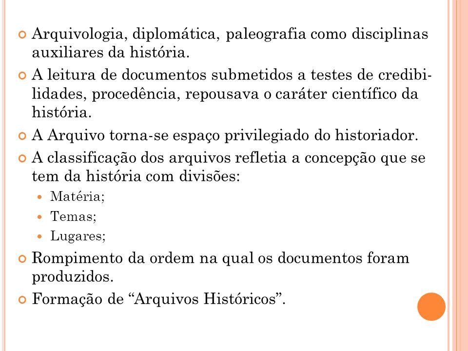 Arquivologia, diplomática, paleografia como disciplinas auxiliares da história. A leitura de documentos submetidos a testes de credibi- lidades, proce