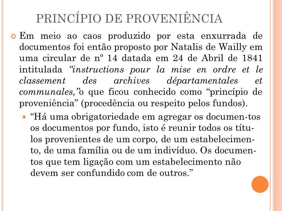 PRINCÍPIO DE PROVENIÊNCIA Em meio ao caos produzido por esta enxurrada de documentos foi então proposto por Natalis de Wailly em uma circular de nº 14