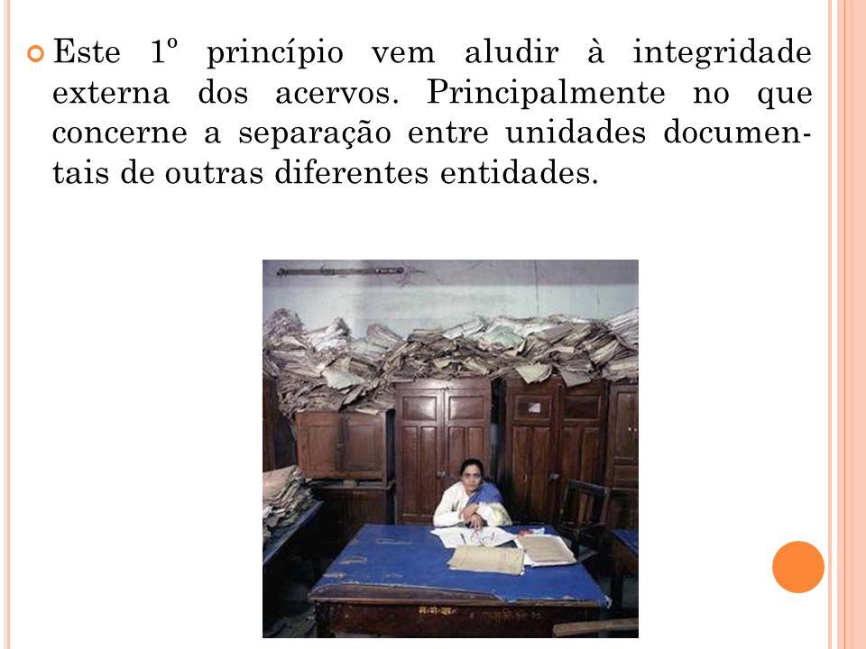 Este 1º princípio vem aludir à integridade externa dos acervos. Principalmente no que concerne a separação entre unidades documen- tais de outras dife