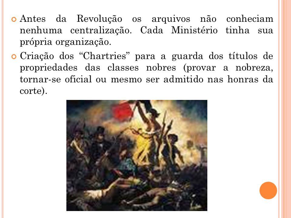 Antes da Revolução os arquivos não conheciam nenhuma centralização. Cada Ministério tinha sua própria organização. Criação dos Chartries para a guarda