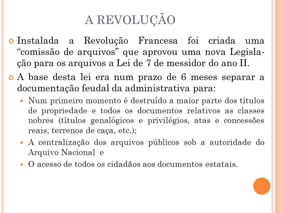 A REVOLUÇÃO Instalada a Revolução Francesa foi criada uma comissão de arquivos que aprovou uma nova Legisla- ção para os arquivos a Lei de 7 de messid