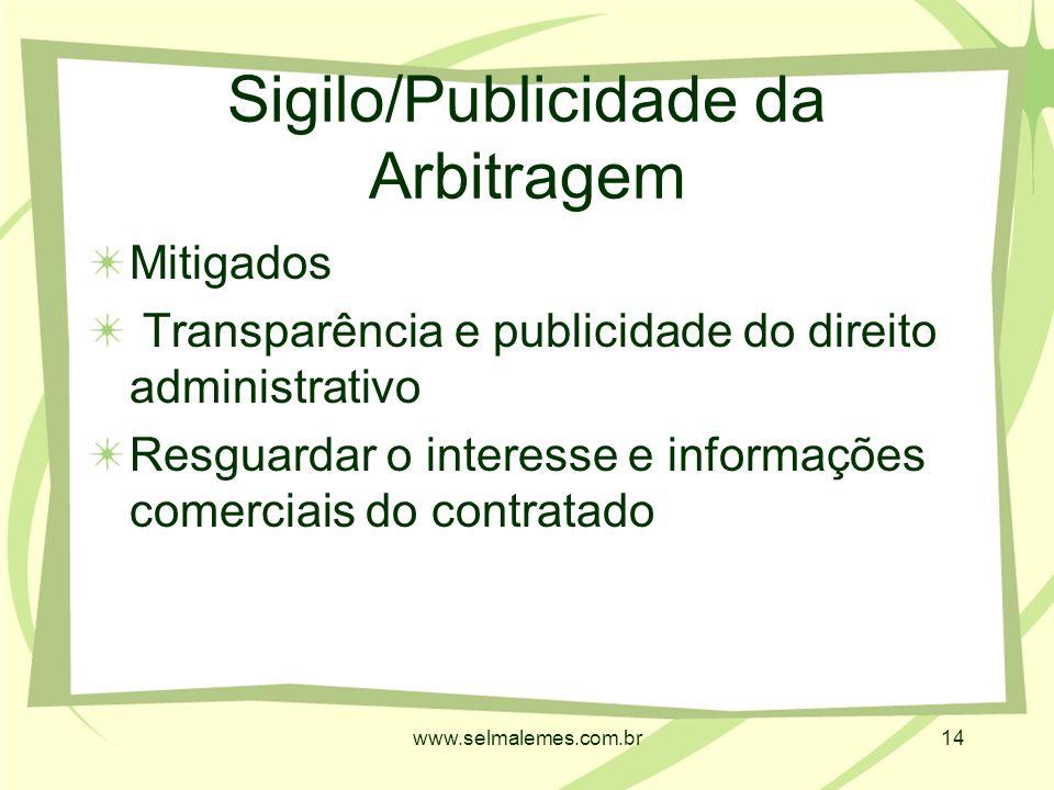 www.selmalemes.com.br14 Sigilo/Publicidade da Arbitragem Mitigados Transparência e publicidade do direito administrativo Resguardar o interesse e informações comerciais do contratado