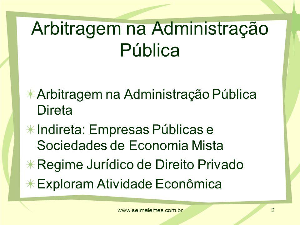 www.selmalemes.com.br2 Arbitragem na Administração Pública Arbitragem na Administração Pública Direta Indireta: Empresas Públicas e Sociedades de Economia Mista Regime Jurídico de Direito Privado Exploram Atividade Econômica