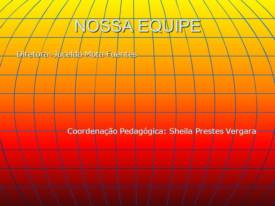 NOSSA EQUIPE Diretora: Jucelda Mota Fuentes Coordenação Pedagógica: Sheila Prestes Vergara