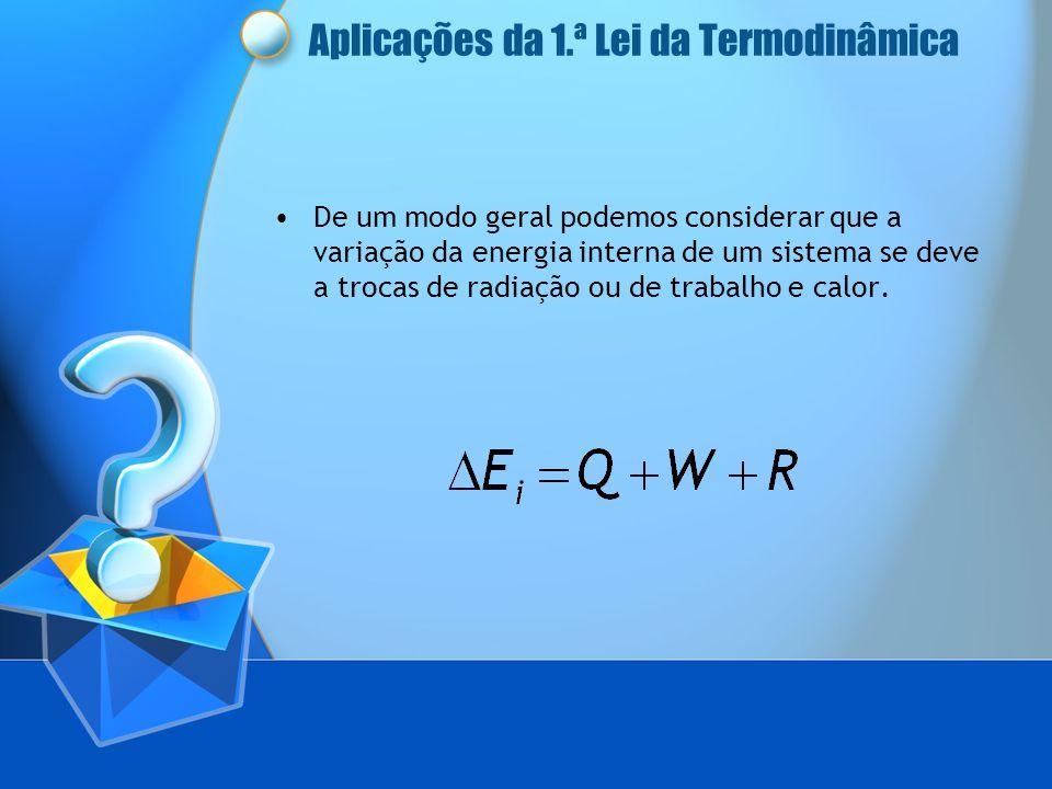Aplicações da 1.ª Lei da Termodinâmica De um modo geral podemos considerar que a variação da energia interna de um sistema se deve a trocas de radiaçã