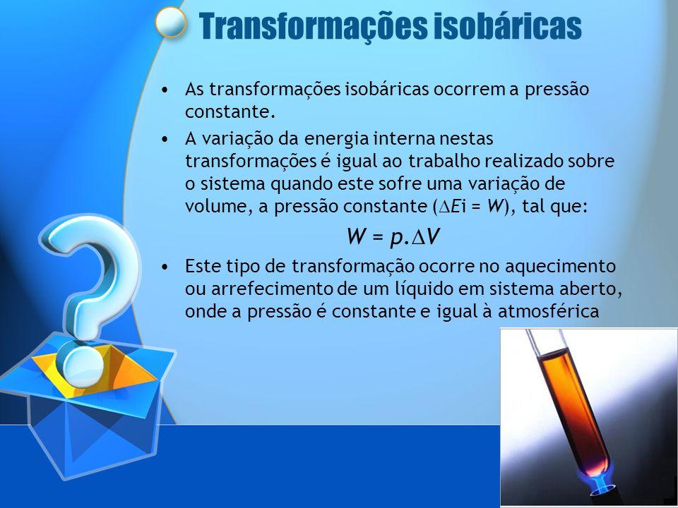 Transformações isobáricas As transformações isobáricas ocorrem a pressão constante. A variação da energia interna nestas transformações é igual ao tra