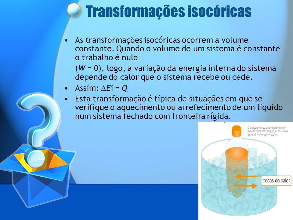 Transformações isocóricas As transformações isocóricas ocorrem a volume constante. Quando o volume de um sistema é constante o trabalho é nulo (W = 0)