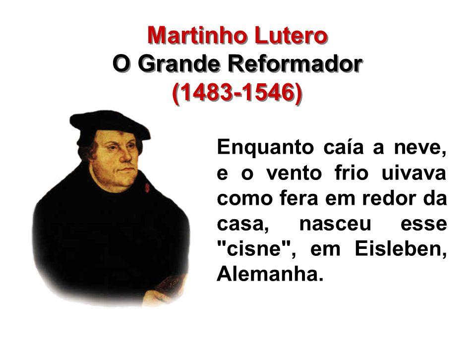 Martinho Lutero O Grande Reformador (1483-1546) Martinho Lutero O Grande Reformador (1483-1546) Enquanto caía a neve, e o vento frio uivava como fera