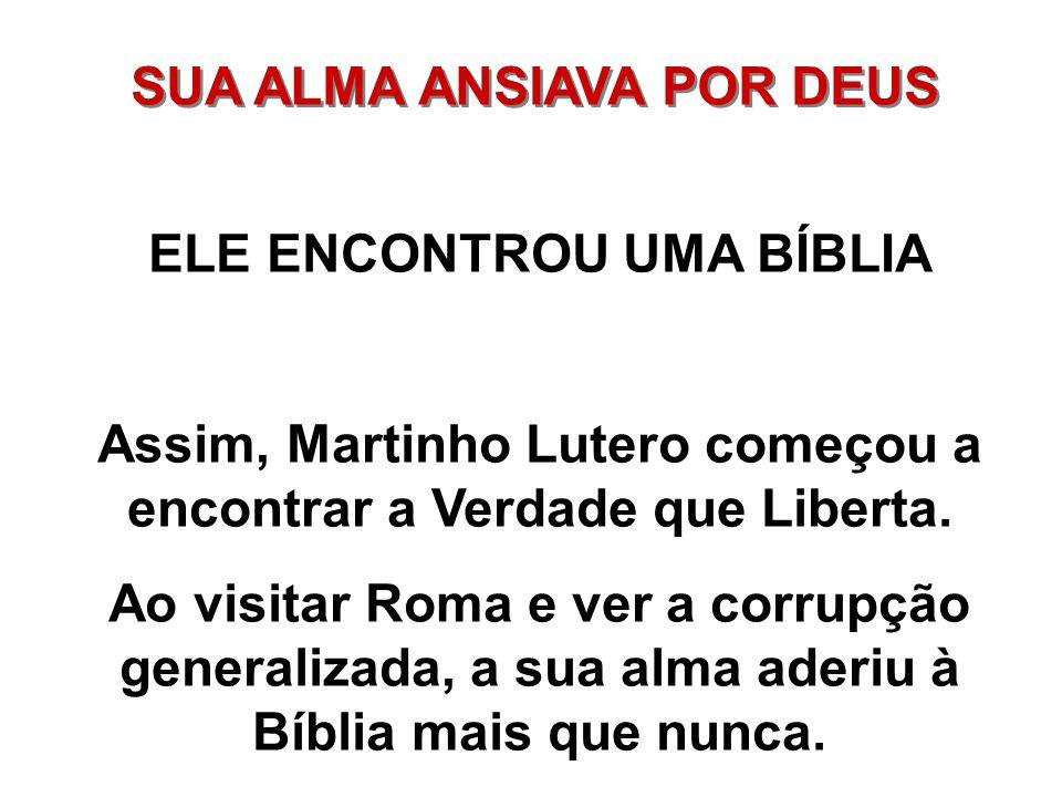 SUA ALMA ANSIAVA POR DEUS ELE ENCONTROU UMA BÍBLIA Assim, Martinho Lutero começou a encontrar a Verdade que Liberta. Ao visitar Roma e ver a corrupção