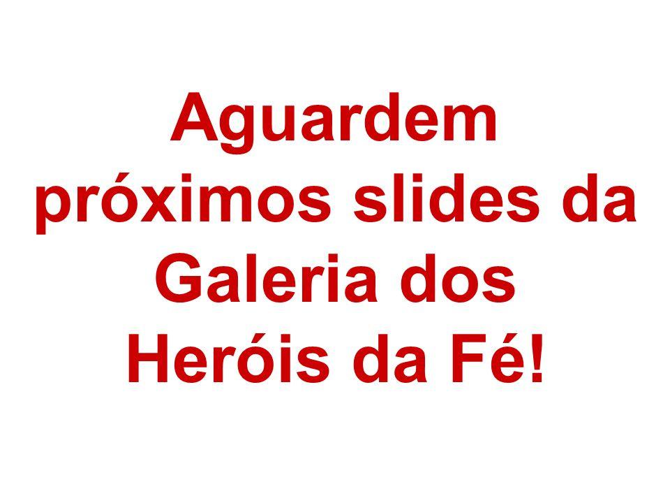 Aguardem próximos slides da Galeria dos Heróis da Fé!