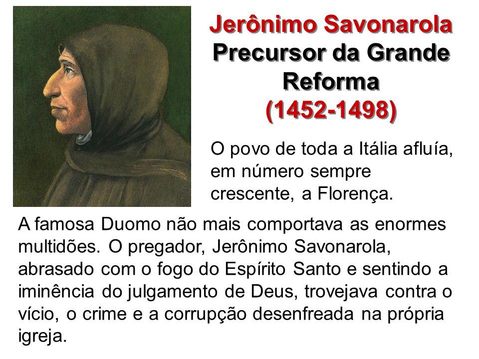 Jerônimo Savonarola Precursor da Grande Reforma (1452-1498) Jerônimo Savonarola Precursor da Grande Reforma (1452-1498) O povo de toda a Itália afluía