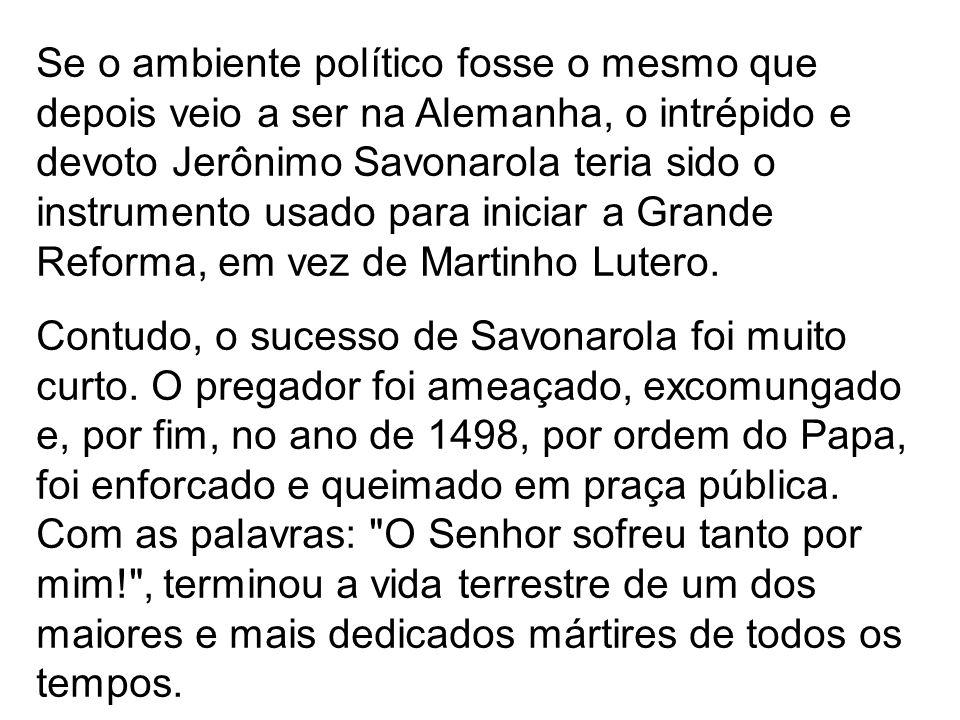 Se o ambiente político fosse o mesmo que depois veio a ser na Alemanha, o intrépido e devoto Jerônimo Savonarola teria sido o instrumento usado para i