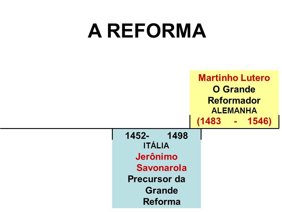 1452- 1498 ITÁLIA Jerônimo Savonarola Precursor da Grande Reforma A REFORMA Martinho Lutero O Grande Reformador ALEMANHA (1483 - 1546)