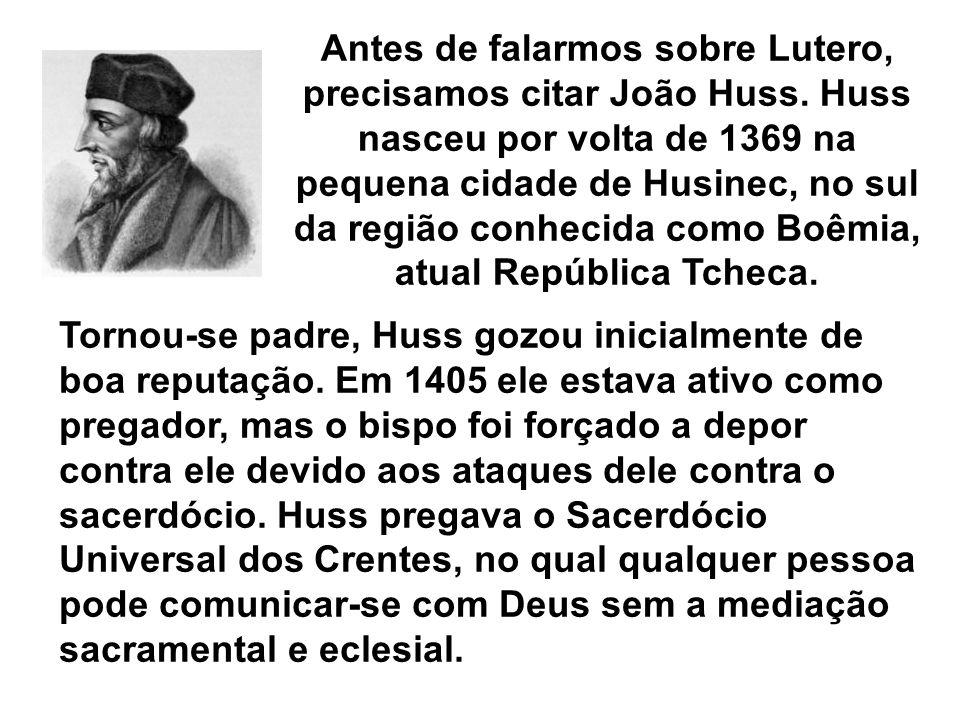 Antes de falarmos sobre Lutero, precisamos citar João Huss. Huss nasceu por volta de 1369 na pequena cidade de Husinec, no sul da região conhecida com