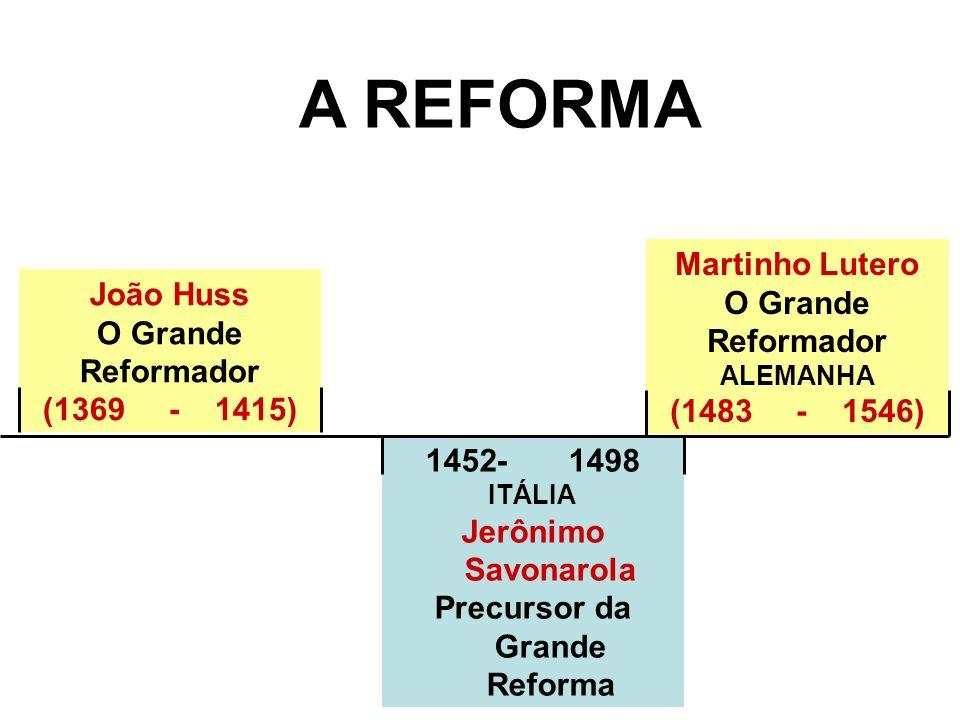 1452- 1498 ITÁLIA Jerônimo Savonarola Precursor da Grande Reforma A REFORMA Martinho Lutero O Grande Reformador ALEMANHA (1483 - 1546) João Huss O Gra