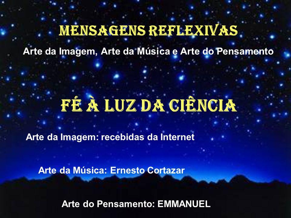 FÉ À LUZ DA CIÊNCIA Arte da Imagem: recebidas da Internet Arte da Música: Ernesto Cortazar Arte do Pensamento: EMMANUEL MENSAGENS REFLEXIVAS Arte da Imagem, Arte da Música e Arte do Pensamento