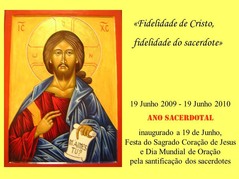 19 Junho 2009 - 19 Junho 2010 ANO SACERDOTAL inaugurado a 19 de Junho, Festa do Sagrado Coração de Jesus e Dia Mundial de Oração pela santificação dos sacerdotes «Fidelidade de Cristo, fidelidade do sacerdote»