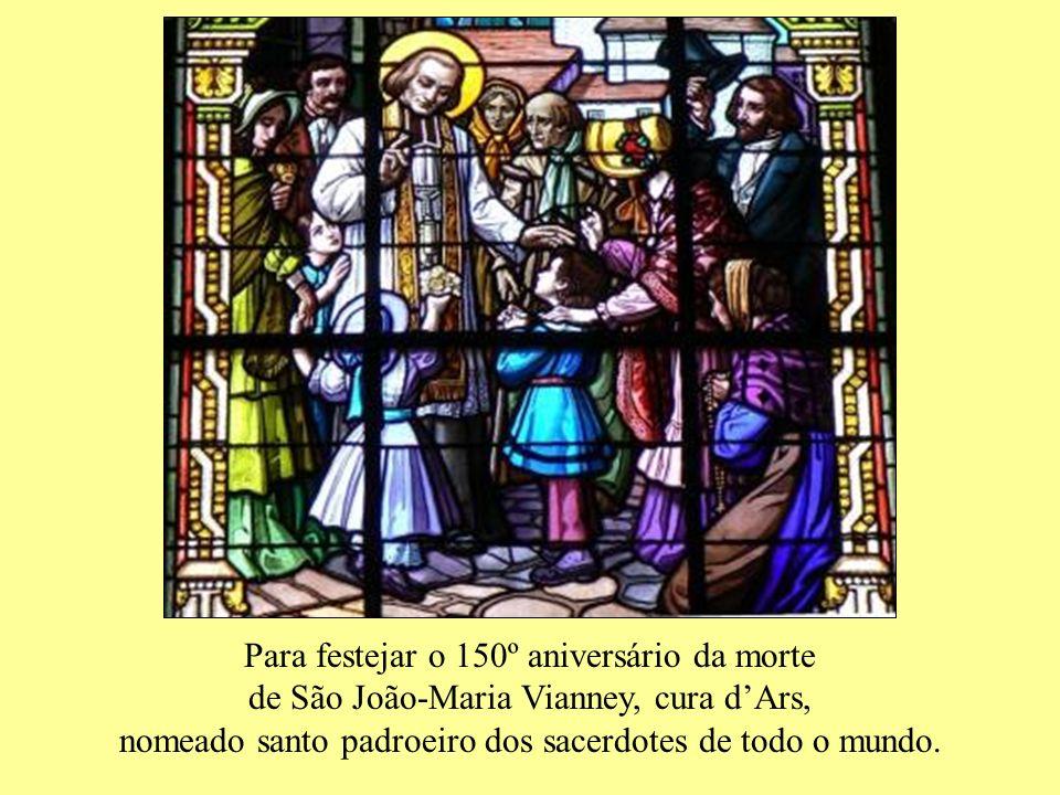 Para festejar o 150º aniversário da morte de São João-Maria Vianney, cura dArs, nomeado santo padroeiro dos sacerdotes de todo o mundo.