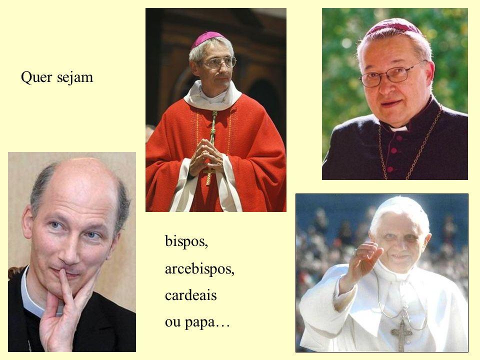 bispos, arcebispos, cardeais ou papa… Quer sejam