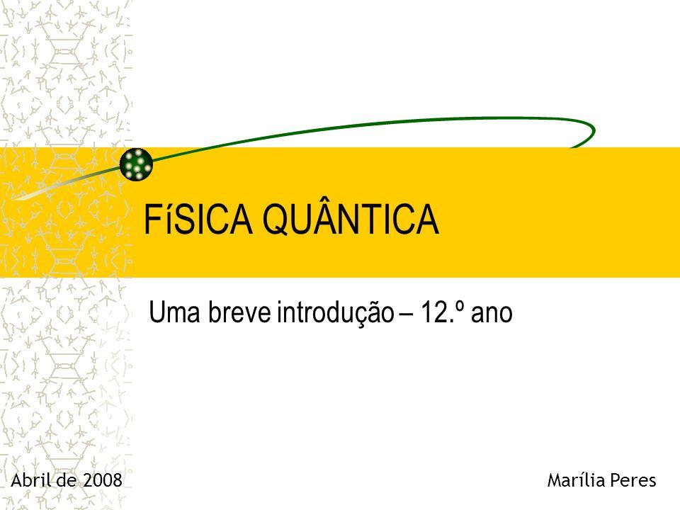 FíSICA QUÂNTICA Uma breve introdução – 12.º ano Abril de 2008 Marília Peres